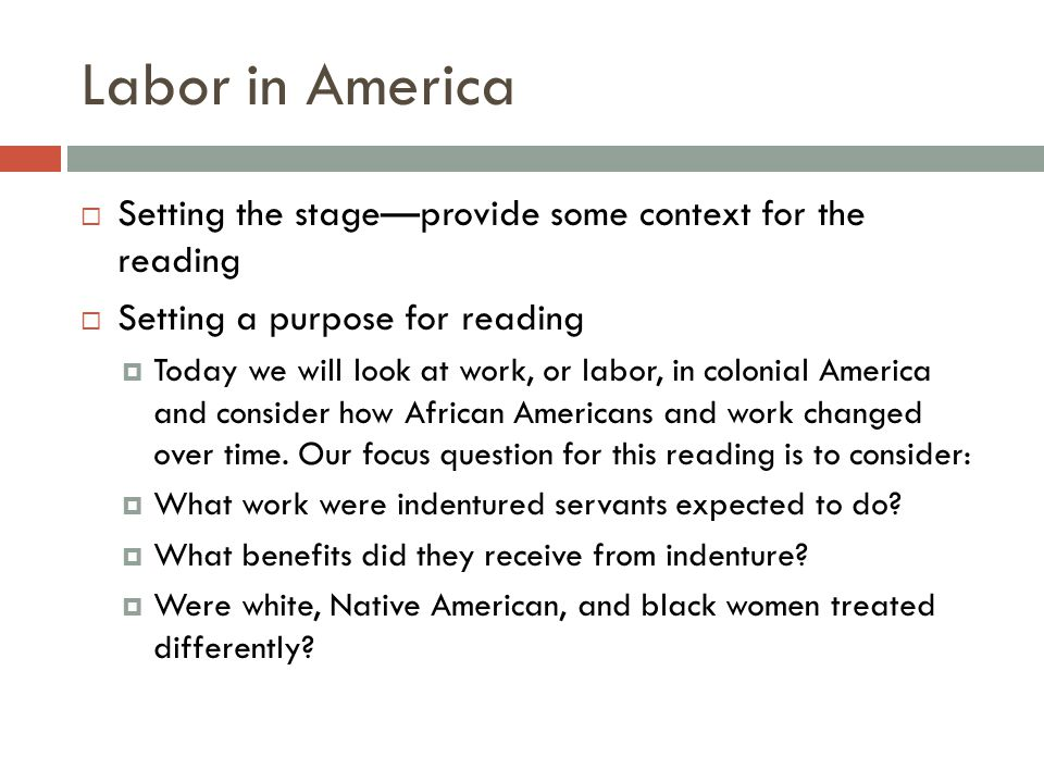 Labor in America  Setting the stage—provide some context for the reading  Setting a purpose for reading  Today we will look at work, or labor, in colonial America and consider how African Americans and work changed over time.