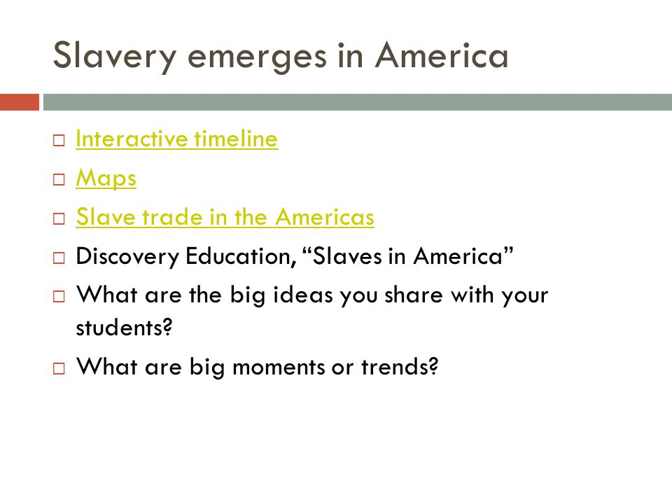 Slavery emerges in America  Interactive timeline Interactive timeline  Maps Maps  Slave trade in the Americas Slave trade in the Americas  Discovery Education, Slaves in America  What are the big ideas you share with your students.