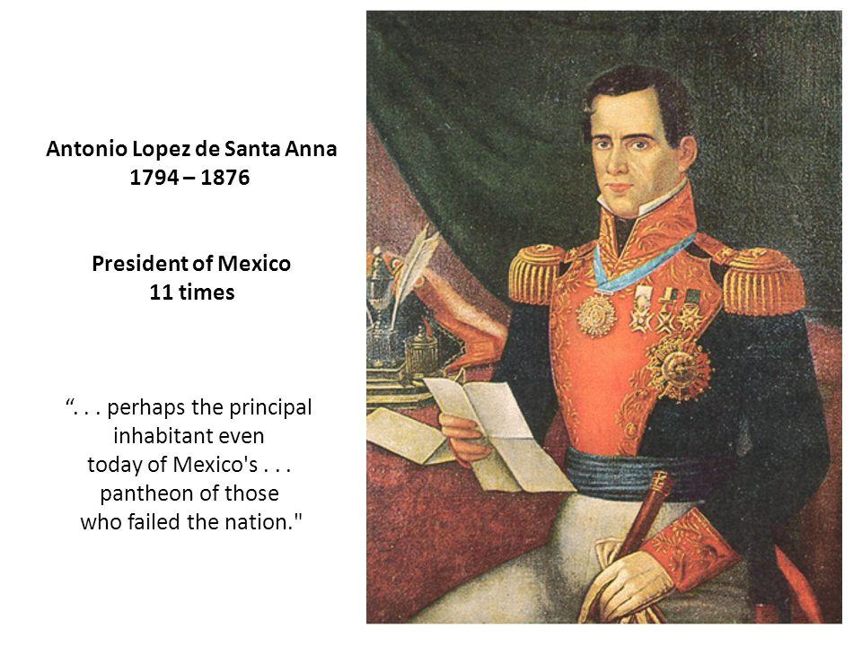 "Antonio Lopez de Santa Anna 1794 – 1876 President of Mexico 11 times ""... perhaps the principal inhabitant even today of Mexico's... pantheon of those"