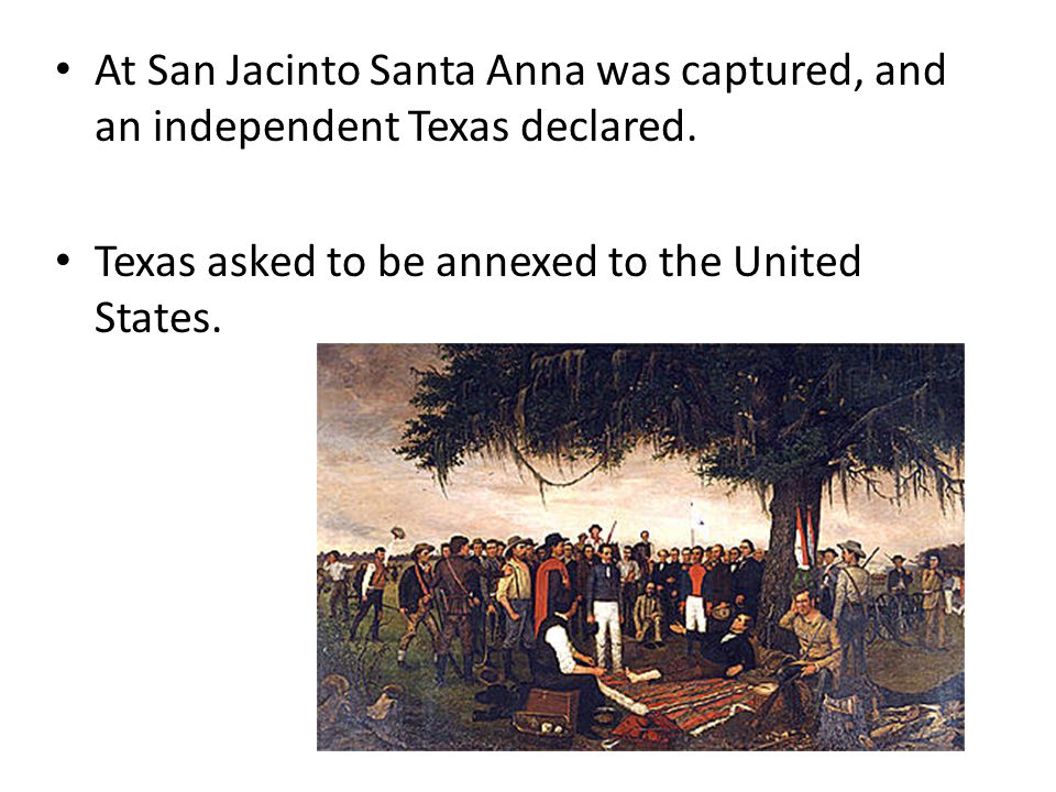 At San Jacinto Santa Anna was captured, and an independent Texas declared. Texas asked to be annexed to the United States.