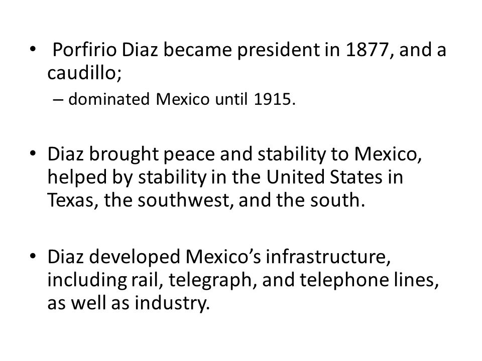 Porfirio Diaz became president in 1877, and a caudillo; – dominated Mexico until 1915.