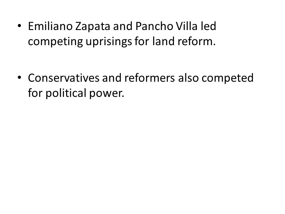 Emiliano Zapata and Pancho Villa led competing uprisings for land reform. Conservatives and reformers also competed for political power.
