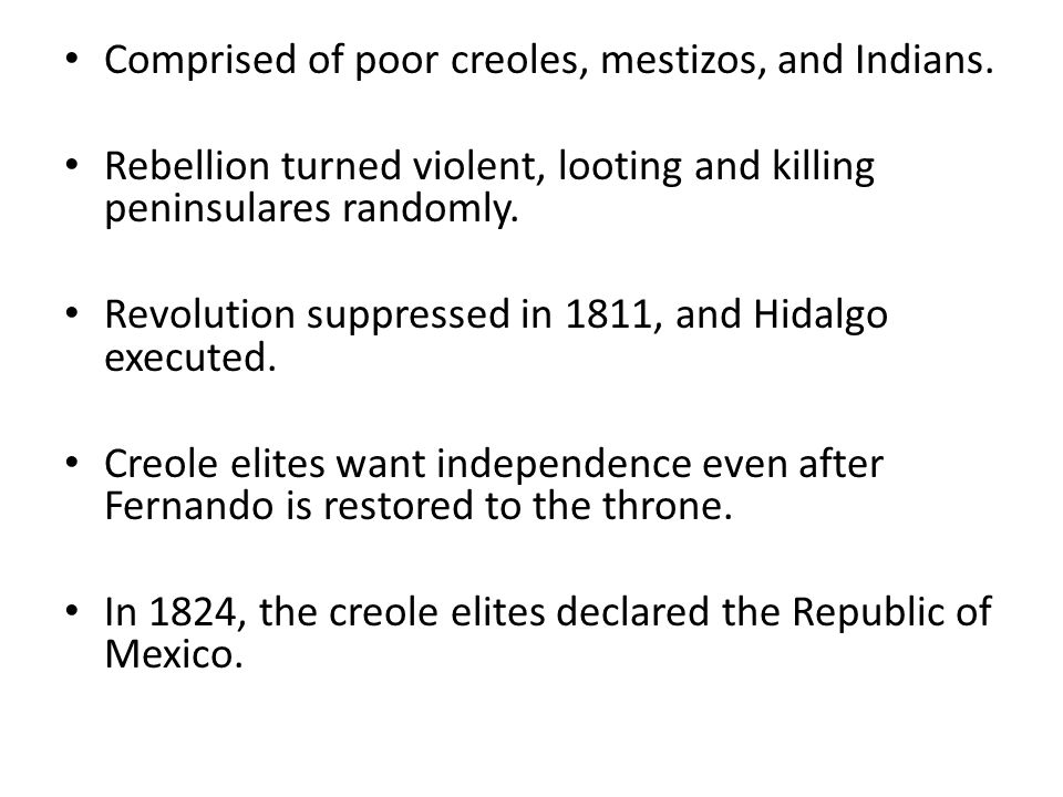 Comprised of poor creoles, mestizos, and Indians. Rebellion turned violent, looting and killing peninsulares randomly. Revolution suppressed in 1811,