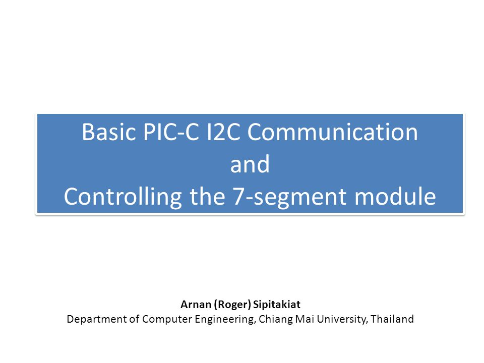 Basic PIC-C I2C Communication and Controlling the 7-segment module Arnan (Roger) Sipitakiat Department of Computer Engineering, Chiang Mai University, Thailand