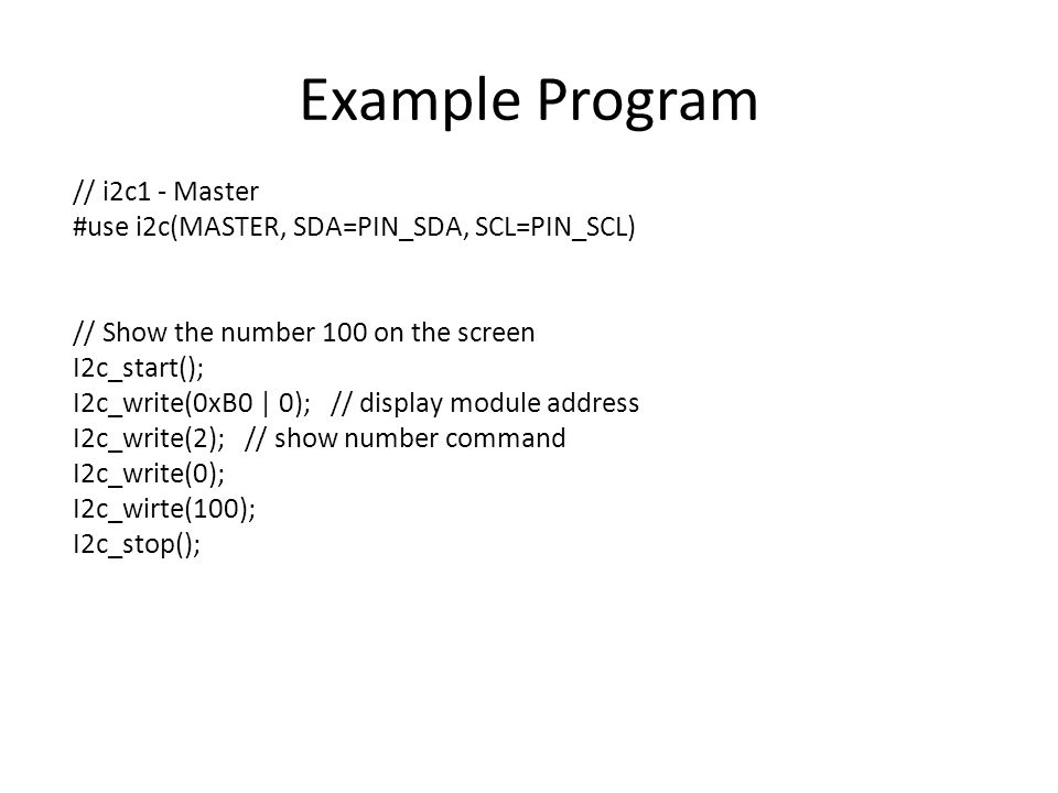 Example Program // i2c1 - Master #use i2c(MASTER, SDA=PIN_SDA, SCL=PIN_SCL) // Show the number 100 on the screen I2c_start(); I2c_write(0xB0 | 0); // display module address I2c_write(2); // show number command I2c_write(0); I2c_wirte(100); I2c_stop();