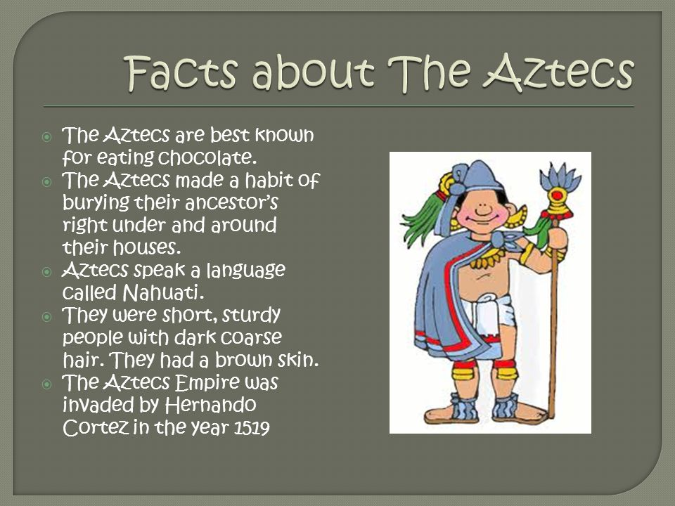  The Aztecs are best known for eating chocolate.