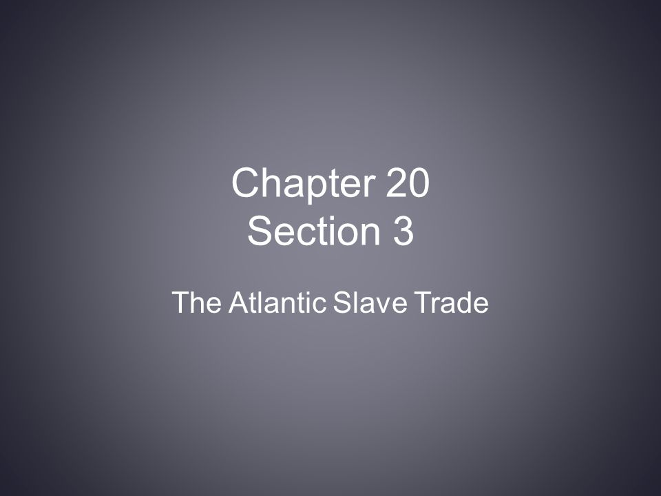 Chapter 20 Section 3 The Atlantic Slave Trade