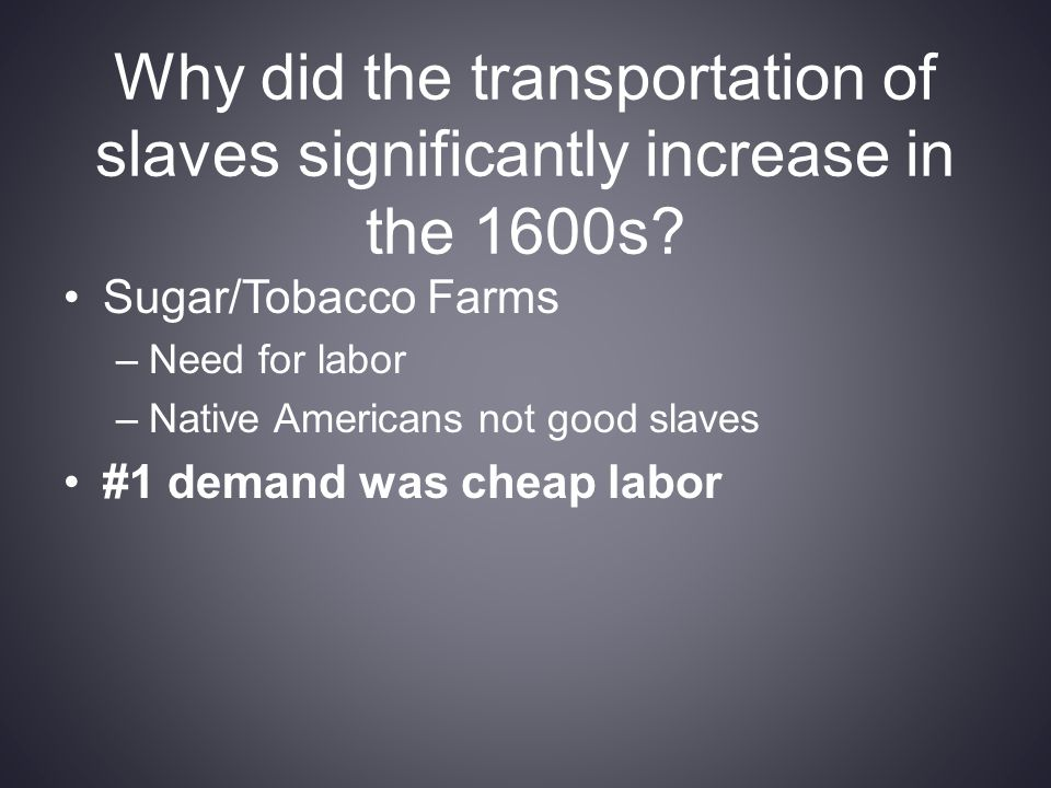 Why did the transportation of slaves significantly increase in the 1600s? Sugar/Tobacco Farms –Need for labor –Native Americans not good slaves #1 dem