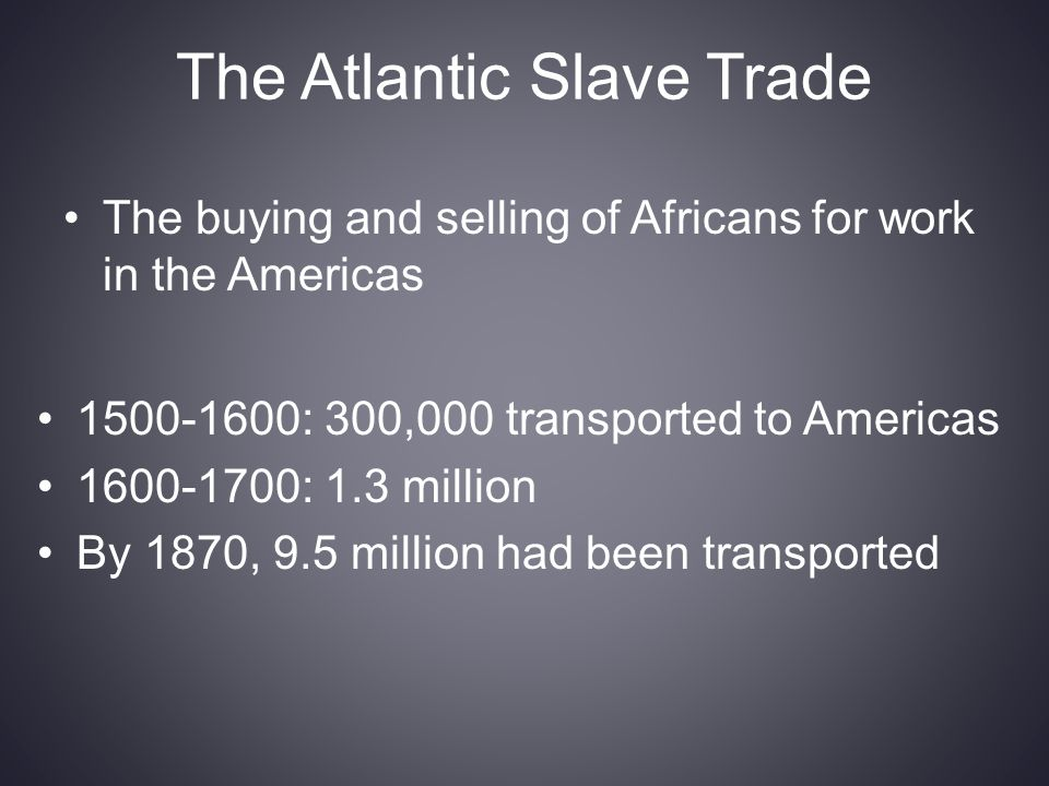 The Atlantic Slave Trade The buying and selling of Africans for work in the Americas 1500-1600: 300,000 transported to Americas 1600-1700: 1.3 million By 1870, 9.5 million had been transported