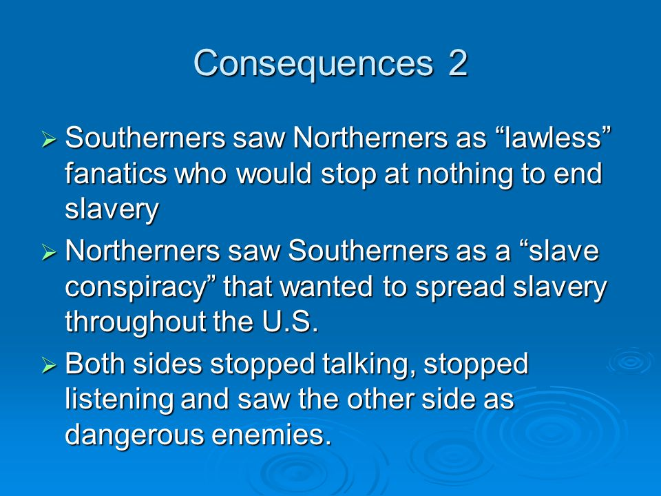 Consequences 2  Southerners saw Northerners as lawless fanatics who would stop at nothing to end slavery  Northerners saw Southerners as a slave conspiracy that wanted to spread slavery throughout the U.S.