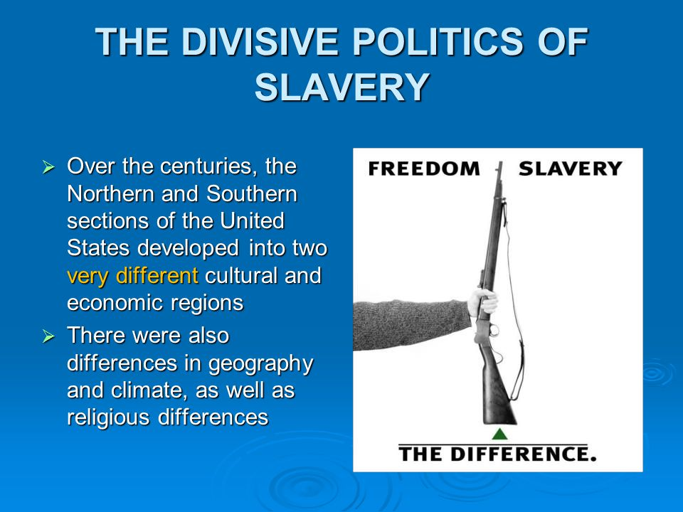 THE DIVISIVE POLITICS OF SLAVERY  Over the centuries, the Northern and Southern sections of the United States developed into two very different cultural and economic regions  There were also differences in geography and climate, as well as religious differences