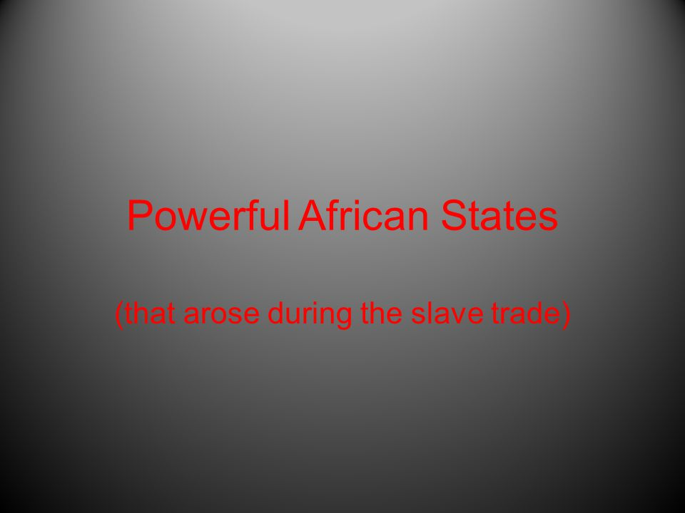 Powerful African States (that arose during the slave trade)