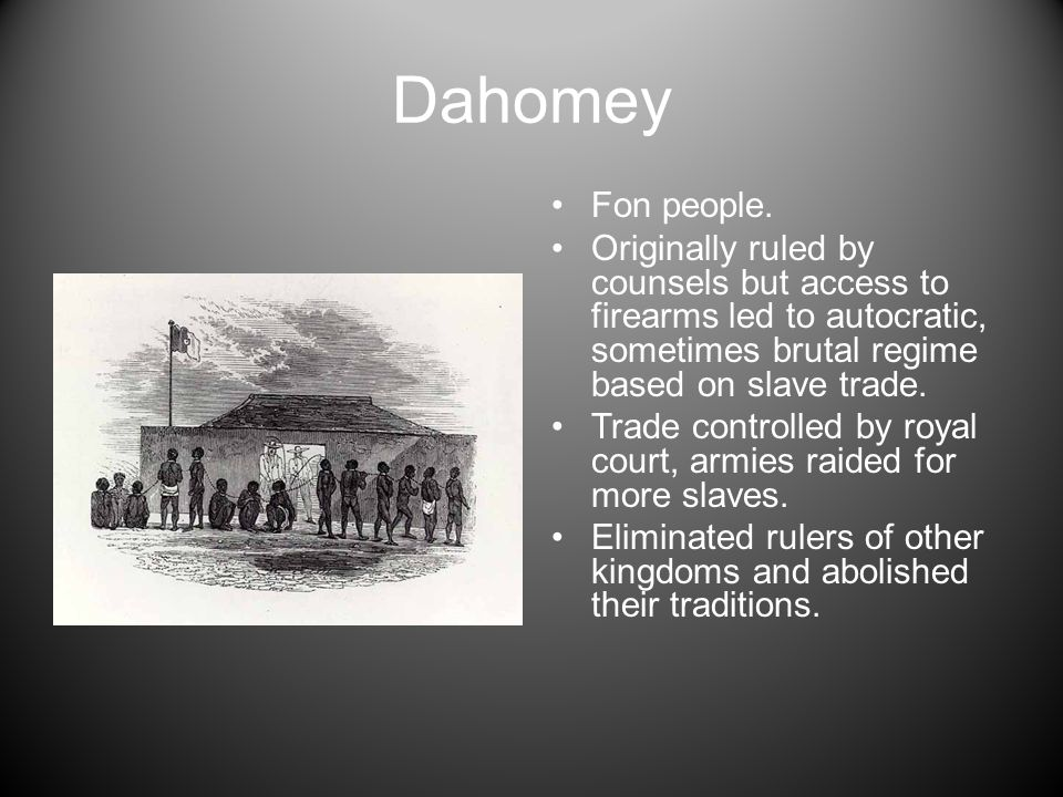 Dahomey Fon people. Originally ruled by counsels but access to firearms led to autocratic, sometimes brutal regime based on slave trade. Trade control