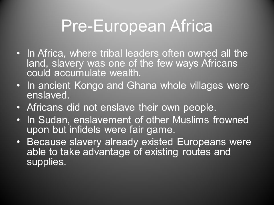 Pre-European Africa In Africa, where tribal leaders often owned all the land, slavery was one of the few ways Africans could accumulate wealth.