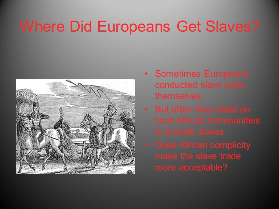Where Did Europeans Get Slaves? Sometimes Europeans conducted slave raids themselves. But often they relied on local African communities to provide sl