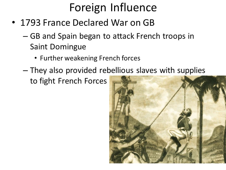 Foreign Influence 1793 France Declared War on GB – GB and Spain began to attack French troops in Saint Domingue Further weakening French forces – They also provided rebellious slaves with supplies to fight French Forces