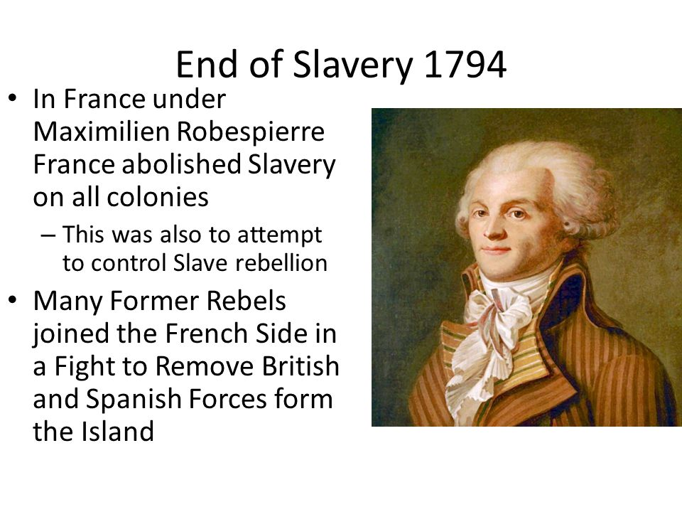 End of Slavery 1794 In France under Maximilien Robespierre France abolished Slavery on all colonies – This was also to attempt to control Slave rebellion Many Former Rebels joined the French Side in a Fight to Remove British and Spanish Forces form the Island