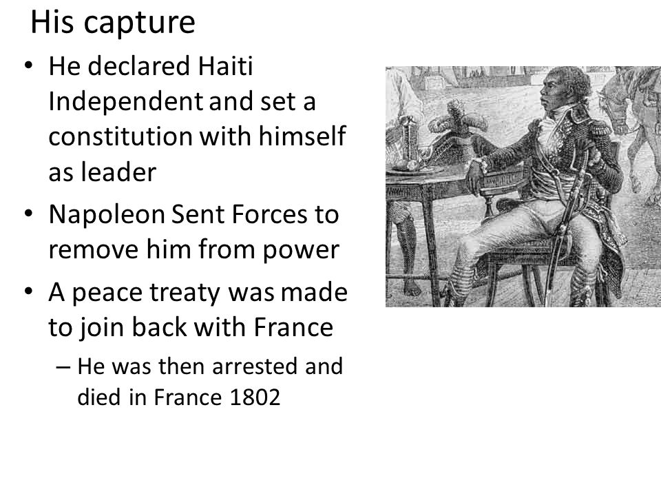 His capture He declared Haiti Independent and set a constitution with himself as leader Napoleon Sent Forces to remove him from power A peace treaty was made to join back with France – He was then arrested and died in France 1802