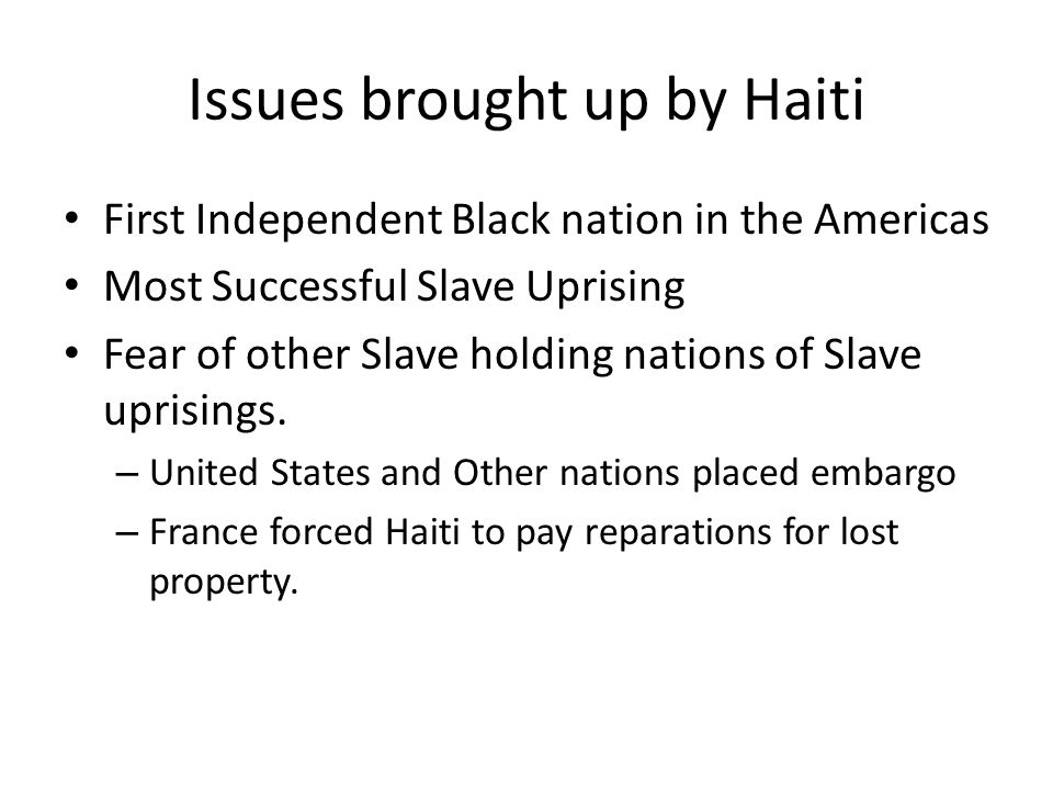 Issues brought up by Haiti First Independent Black nation in the Americas Most Successful Slave Uprising Fear of other Slave holding nations of Slave uprisings.