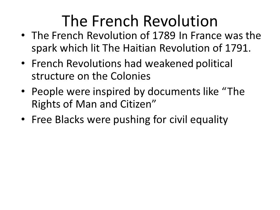 The French Revolution The French Revolution of 1789 In France was the spark which lit The Haitian Revolution of 1791.