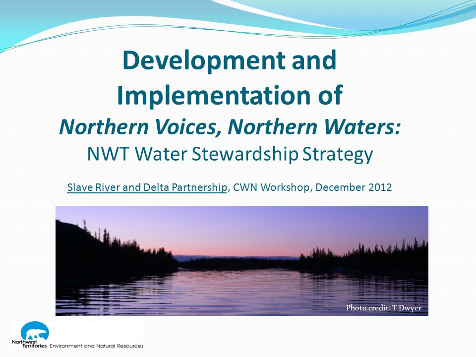 Erin Kelly Manager, Watershed Programs & Partnerships Jennifer Fresque-Baxter Watershed Management Advisor Land & Water Division Environment & Natural Resources Government of the Northwest Territories For more information about the NWT Water Stewardship Strategy and the Action Plan, visit the ENR website.