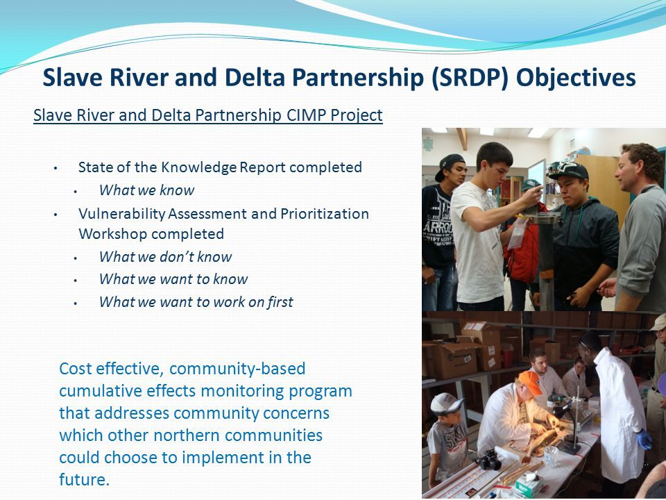 Slave River and Delta Partnership CIMP Project State of the Knowledge Report completed What we know Vulnerability Assessment and Prioritization Workshop completed What we don't know What we want to know What we want to work on first Slave River and Delta Partnership (SRDP) Objectives Cost effective, community-based cumulative effects monitoring program that addresses community concerns which other northern communities could choose to implement in the future.