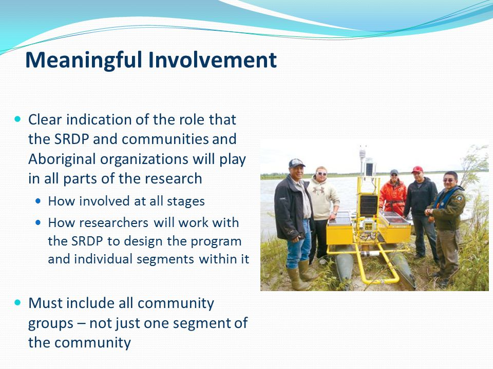 Meaningful Involvement Clear indication of the role that the SRDP and communities and Aboriginal organizations will play in all parts of the research How involved at all stages How researchers will work with the SRDP to design the program and individual segments within it Must include all community groups – not just one segment of the community