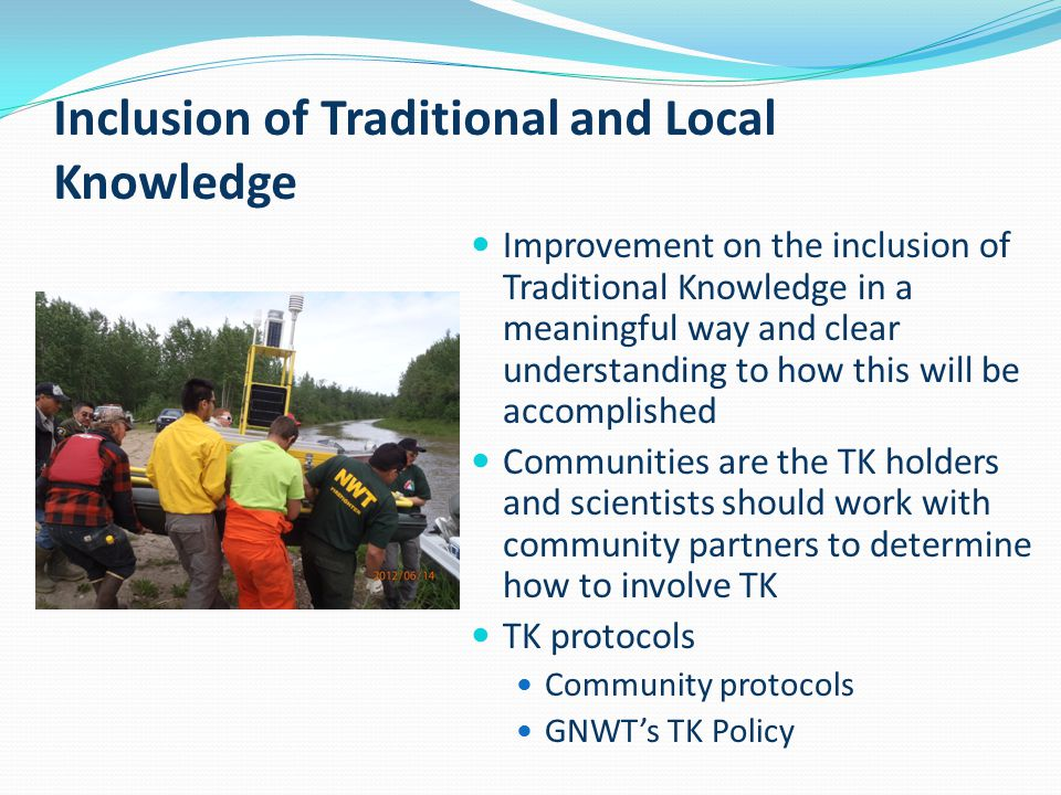 Inclusion of Traditional and Local Knowledge Improvement on the inclusion of Traditional Knowledge in a meaningful way and clear understanding to how this will be accomplished Communities are the TK holders and scientists should work with community partners to determine how to involve TK TK protocols Community protocols GNWT's TK Policy