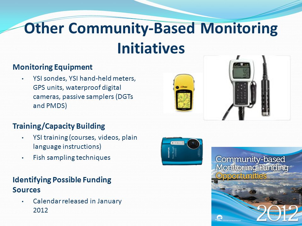 Other Community-Based Monitoring Initiatives Monitoring Equipment YSI sondes, YSI hand-held meters, GPS units, waterproof digital cameras, passive samplers (DGTs and PMDS) Training/Capacity Building YSI training (courses, videos, plain language instructions) Fish sampling techniques Identifying Possible Funding Sources Calendar released in January 2012