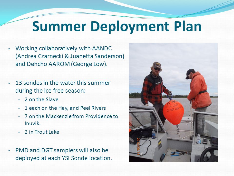 Summer Deployment Plan Working collaboratively with AANDC (Andrea Czarnecki & Juanetta Sanderson) and Dehcho AAROM (George Low). 13 sondes in the wate