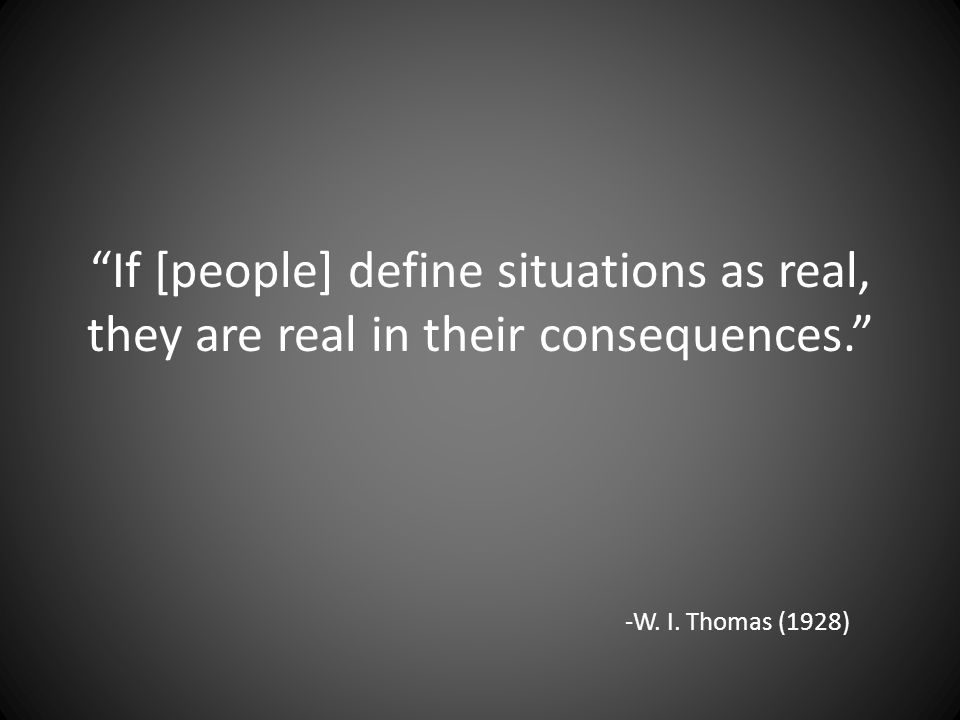 If [people] define situations as real, they are real in their consequences. -W. I. Thomas (1928)