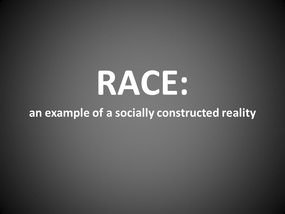 RACE: an example of a socially constructed reality