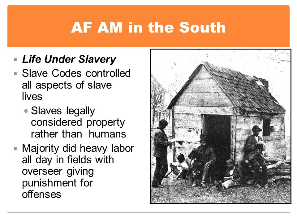 AF AM in the South Life Under Slavery Slave Codes controlled all aspects of slave lives Slaves legally considered property rather than humans Majority