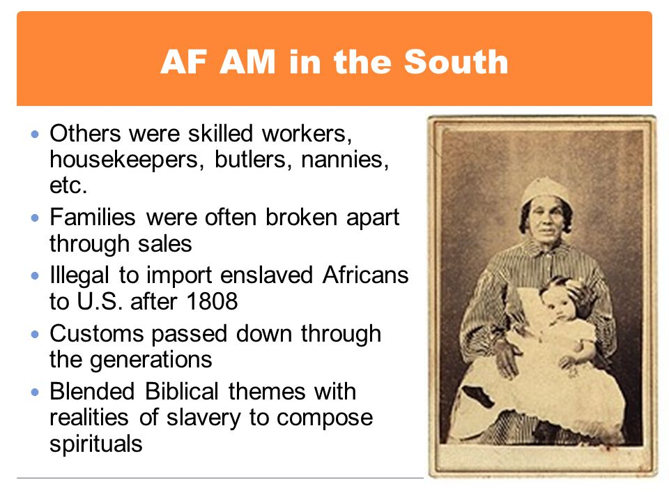 AF AM in the South Others were skilled workers, housekeepers, butlers, nannies, etc. Families were often broken apart through sales Illegal to import