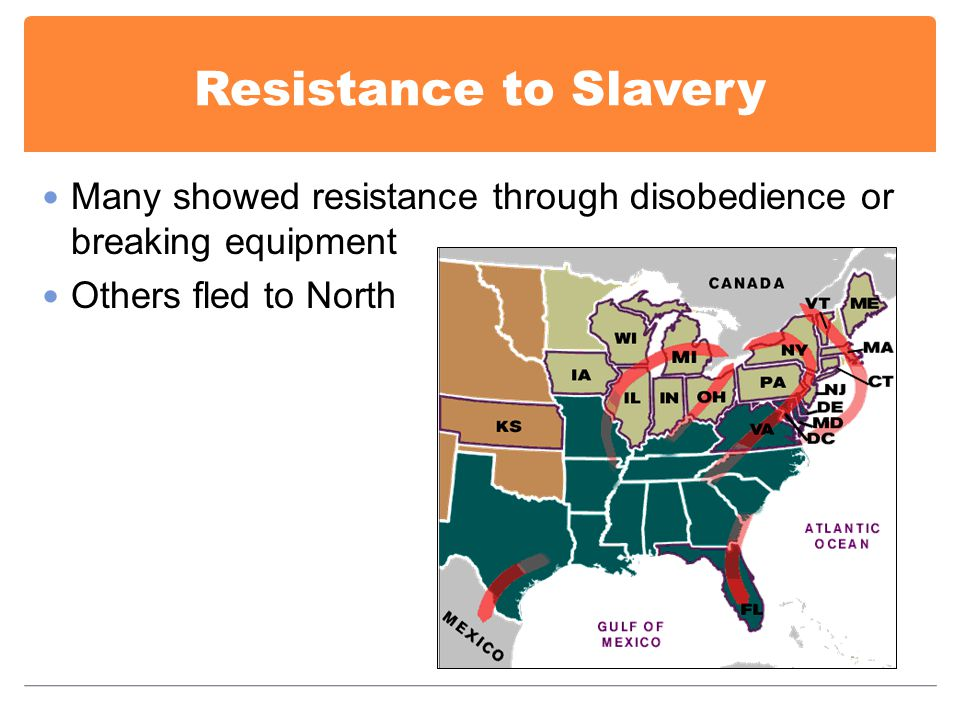 Resistance to Slavery Many showed resistance through disobedience or breaking equipment Others fled to North