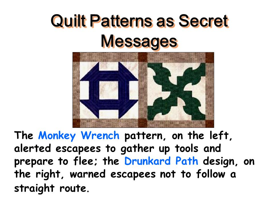 Quilt Patterns as Secret Messages The Monkey Wrench pattern, on the left, alerted escapees to gather up tools and prepare to flee; the Drunkard Path d