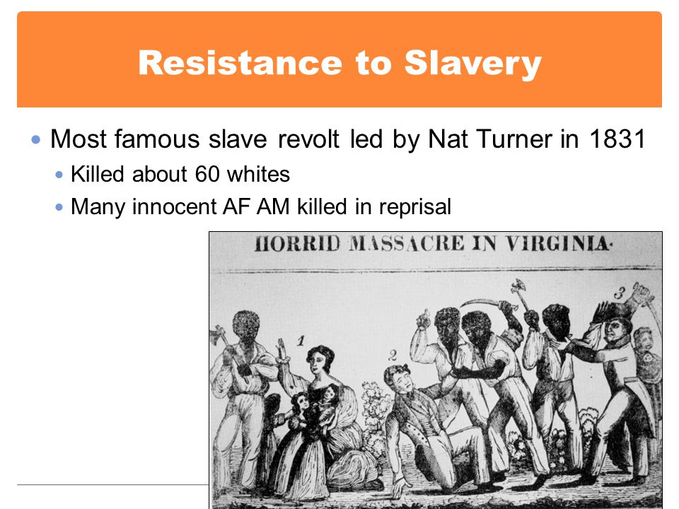 Resistance to Slavery Most famous slave revolt led by Nat Turner in 1831 Killed about 60 whites Many innocent AF AM killed in reprisal