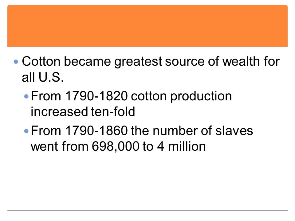 Cotton became greatest source of wealth for all U.S. From 1790-1820 cotton production increased ten-fold From 1790-1860 the number of slaves went from