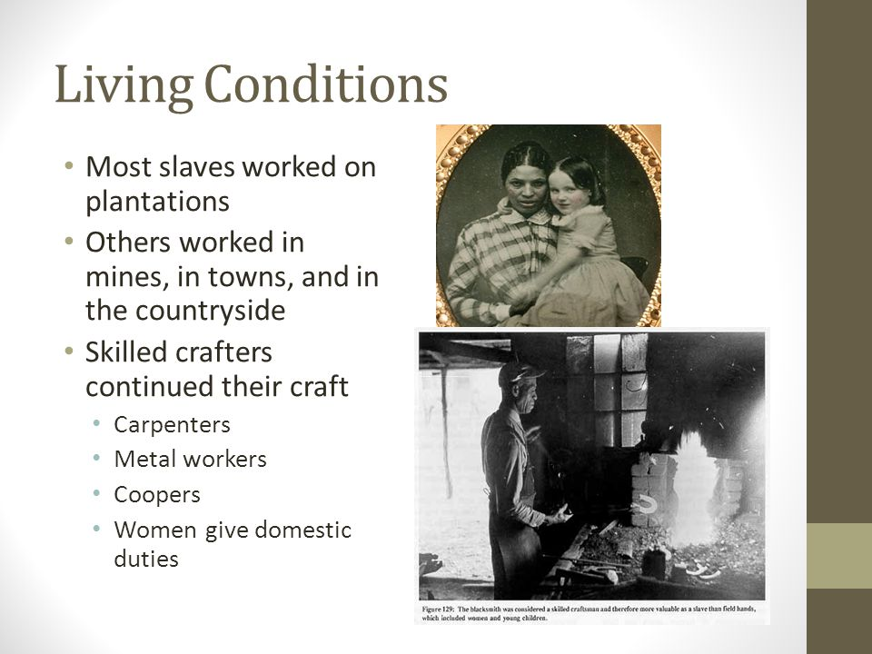 Living Conditions Most slaves worked on plantations Others worked in mines, in towns, and in the countryside Skilled crafters continued their craft Ca