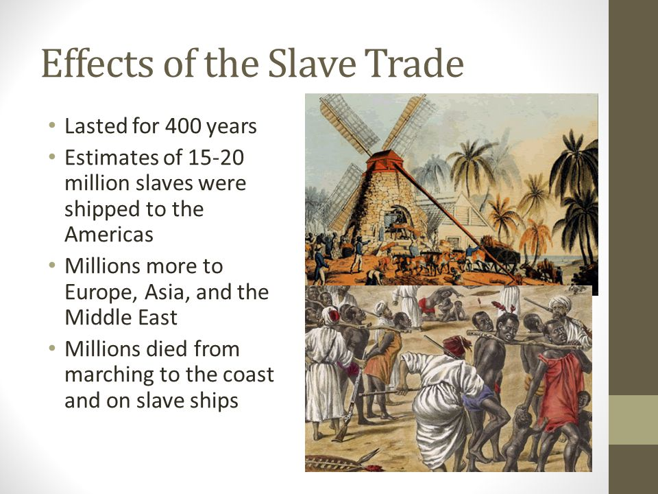 Effects of the Slave Trade Lasted for 400 years Estimates of 15-20 million slaves were shipped to the Americas Millions more to Europe, Asia, and the
