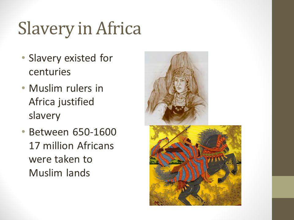 Slavery in Africa Slavery existed for centuries Muslim rulers in Africa justified slavery Between 650-1600 17 million Africans were taken to Muslim la