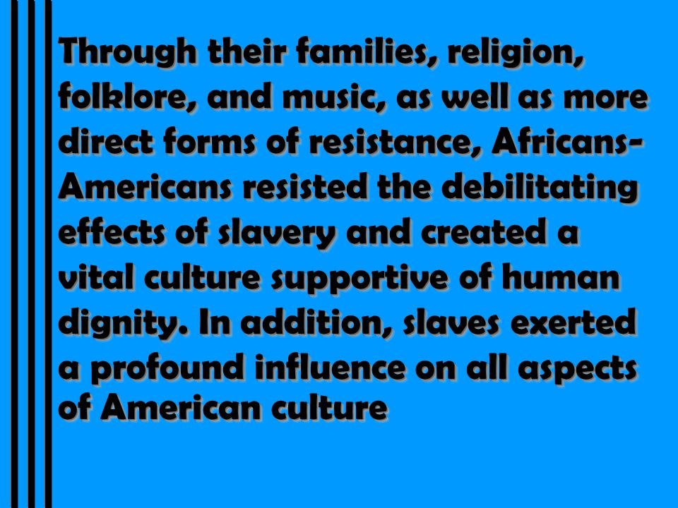 Through their families, religion, folklore, and music, as well as more direct forms of resistance, Africans- Americans resisted the debilitating effects of slavery and created a vital culture supportive of human dignity.