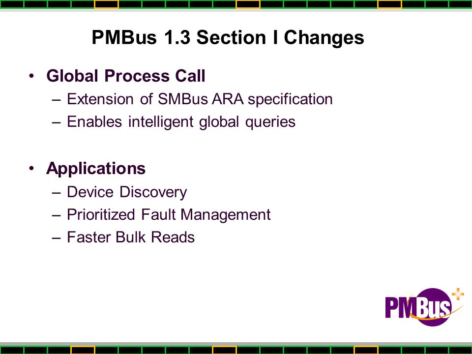 PMBus 1.3 Section I Changes Global Process Call –Extension of SMBus ARA specification –Enables intelligent global queries Applications –Device Discovery –Prioritized Fault Management –Faster Bulk Reads