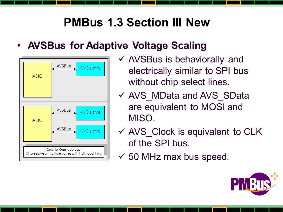 PMBus 1.3 Section III New AVSBus for Adaptive Voltage Scaling AVSBus is behaviorally and electrically similar to SPI bus without chip select lines.
