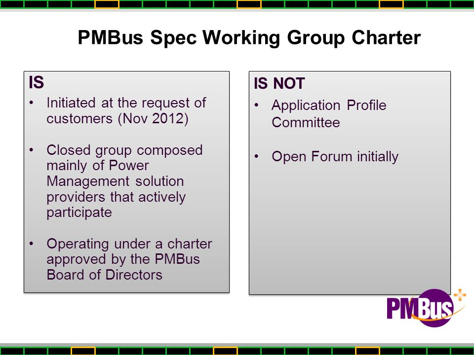 PMBus Spec Working Group Charter IS Initiated at the request of customers (Nov 2012) Closed group composed mainly of Power Management solution provide
