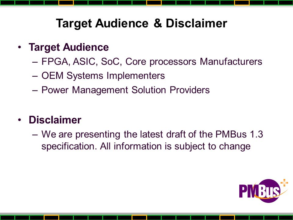 Target Audience & Disclaimer Target Audience –FPGA, ASIC, SoC, Core processors Manufacturers –OEM Systems Implementers –Power Management Solution Providers Disclaimer –We are presenting the latest draft of the PMBus 1.3 specification.