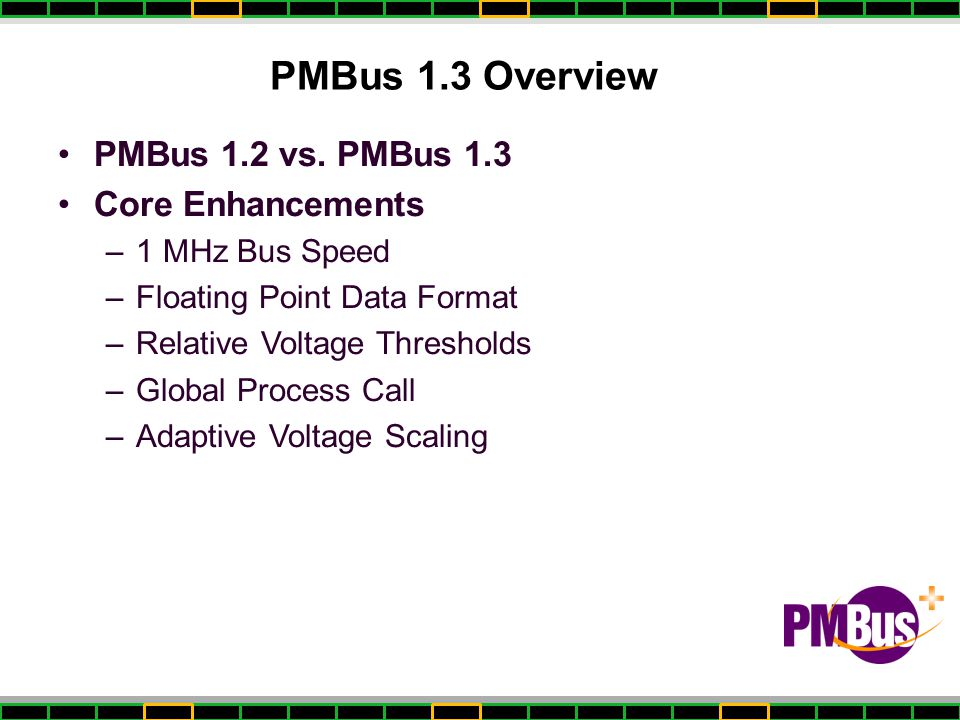 PMBus 1.3 Overview PMBus 1.2 vs. PMBus 1.3 Core Enhancements –1 MHz Bus Speed –Floating Point Data Format –Relative Voltage Thresholds –Global Process