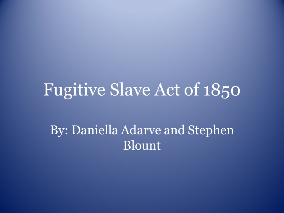 Fugitive Slave Act of 1850 By: Daniella Adarve and Stephen Blount