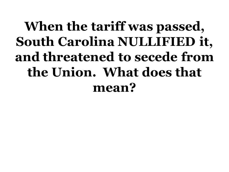 When the tariff was passed, South Carolina NULLIFIED it, and threatened to secede from the Union. What does that mean?