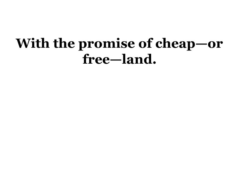 With the promise of cheap—or free—land.